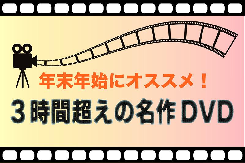 「年末年始にオススメ!3時間超えDVD」メイン画像